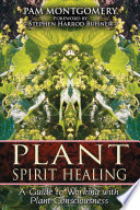 """""""Plant Spirit Healing: A Guide to Working with Plant Consciousness"""" by Pam Montgomery, Stephen Harrod Buhner"""