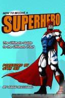 How to Become a Superhero: The Ultimate Guide to the Ultimate You!