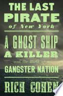 link to The last pirate of New York : a ghost ship, a killer, and the birth of a gangster nation in the TCC library catalog