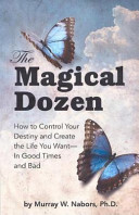 The Magical Dozen  How to Control Your Destiny and Create the Life You Want  in Good Times and Bad