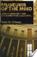 Museums of the Mind  German Modernity and the Dynamics of Collecting Book PDF