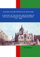 Policing the Metropolis of Scotland  A History of the Police and Systems of Police in Edinburgh  amp  Edinburghshire  1770 1833