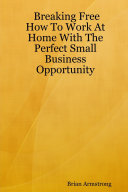 Breaking Free: How to Work at Home with the Perfect Small Business Opportunity