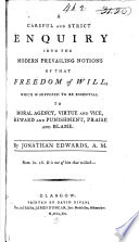 """""""A Careful and Strict Inquiry Into the Modern Prevailing Notions of that Freedom of Will which is Supposed to be Essential to Moral Agency, Virtue and Vice, Reward and Punishment, Praise and Blame"""" by Jonathan Edwards"""