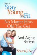 How to Stay Young and Fit No Matter How Old You Get: Anti-Aging Secrets