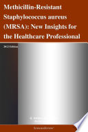 Methicillin Resistant Staphylococcus aureus  MRSA   New Insights for the Healthcare Professional  2012 Edition