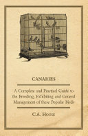 Canaries   A Complete and Practical Guide to the Breeding  Exhibiting and General Management of These Popular Birds