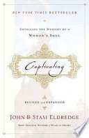 """""""Captivating: Unveiling the Mystery of a Woman's Soul"""" by John Eldredge, Stasi Eldredge"""