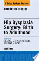 Hip Dysplasia Surgery Birth To Adulthood An Issue Of Orthopedic Clinics E Book