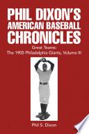Phil Dixon's American Baseball Chronicles Great Teams: the 1905 Philadelphia Giants, Volume Iii