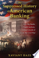 The Suppressed History of American Banking  : How Big Banks Fought Jackson, Killed Lincoln, and Caused the Civil War