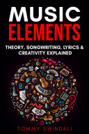 Music Elements: Music Theory, Songwriting, Lyrics & Creativity Explained Pdf/ePub eBook