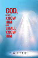 God  as We Know Him and Shall Know Him