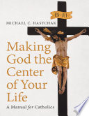 Making God the Center of Your Life  A Manual for Catholics