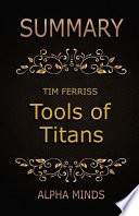 Summary: Tools of Titans by Tim Ferriss  : The Tactics, Routines, and Habits of Billionaires, Icons, and World-Class Performers
