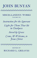 The Miscellaneous Works of John Bunyan  Volume VIII  Instruction for the Ignorant  Light for Them that Sit in Darkness  Saved by Grace  Come  and Welcome to Jesus Christ