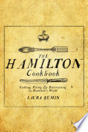 """The Hamilton Cookbook: Cooking, Eating, and Entertaining in Hamilton's World"" by Laura Kumin"