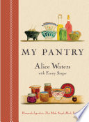 """My Pantry: Homemade Ingredients That Make Simple Meals Your Own: A Cookbook"" by Alice Waters, Fanny Singer"