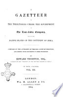 A Gazetteer of the Territories Under the Government of the East-India Company, and of the Native States on the Continent of India in Four Volumes Compiled by the Authority of the Hon. Court of Directors, and Chiefly from Documents in Their Possesion, by Edward Thornton
