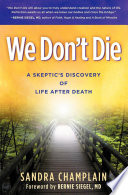 """""""We Don't Die: A Skeptic's Discovery of Life After Death"""" by Sandra Champlain, Bernie Siegel"""