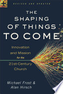 """""""The Shaping of Things to Come: Innovation and Mission for the 21st-Century Church"""" by Michael Frost, Alan Hirsch"""