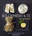 Milchprodukte hausgemacht: Joghurt, Quark und Co. - selbst herstellen