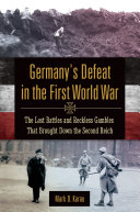 Germany's Defeat in the First World War: The Lost Battles and Reckless Gambles That Brought Down the Second Reich