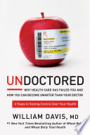 """Undoctored: Why Health Care Has Failed You and How You Can Become Smarter Than Your Doctor"" by William Davis"