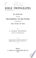 Bible Photographs  A contrast between the righteous and the wicked  as described in the Word of God  By a Bible Student  author of    Our Eternal Homes     i e  John Hyde