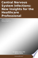 Central Nervous System Infections  New Insights for the Healthcare Professional  2011 Edition
