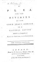 A plea for the divinity of our Lord Jesus Christ  In a pastoral letter addressed to a congregation of Protestant dissenters  at Cambridge  Signed  Robert Robinson  The second edition