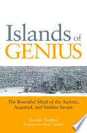 """Islands of Genius: The Bountiful Mind of the Autistic, Acquired, and Sudden Savant"" by Peter Leed, Rosa Martinez, Daniel Tammet, Susan Rancer, Shirlee Monty, Darold A. Treffert"