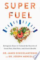 """Superfuel: Ketogenic Keys to Unlock the Secrets of Good Fats, Bad Fats, and Great Health"" by Dr. James DiNicolantonio, Dr. Joseph Mercola"