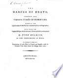 The Dances of Death  Through the Various Stages of Human Life  Wherein the Capriciousness of that Tyrant is Exhibited in Forty six Copperplates  by David Deuchar   Done from the Original Designs  which Were Cut in Wood  and Afterwards Painted by John Holbein  in the Townhouse at Basil  To which is Prefixed  Descriptions of Each Plate in French and English  with the Scripture Text from which the Designs Were Taken   Edited by James Bonar