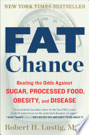 """Fat Chance: Beating the Odds Against Sugar, Processed Food, Obesity, and Disease"" by Robert H. Lustig"