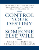 Control Your Destiny or Someone Else Will  How Jack Welch Created  400 Billion of Value By Transforming GE