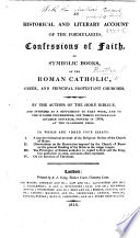 An Historical and Literary Account of the Formularies  Confessions of Faith  or Symbolic Books  of the Roman Catholic  Greek  and principal Protestant Churches  By the author of the Hor   Biblic    and intended as a supplement to that work     To which are added four essays  I  A succinct historical account of the religious orders of the Church of Rome  II  Observations on the restriction imposed by the Church of Rome on the general reading of the Bible in the vulgar tongue  III  The principles of Roman catholics in regard to God and the King  first published in 1684     IV  On the reunion of Christians