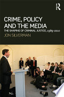 Crime, Policy and the Media  : The Shaping of Criminal Justice, 1989-2010