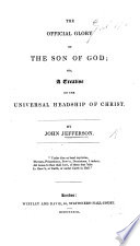 The Official Glory of the Son of God  Or a Treatise on the Universal Headship of Christ