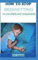 How to Stop Bedwetting in Children and Teenagers  Top Hints for Parent to Stop Bedwetting in Children and Teenagers