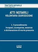 ATTI NOTARILI - VOLONTARIA GIURISDIZIONE - Volume 1 - Il procedimento. Incapaci, scomparsa, assenza e dichiarazione di morte presunta