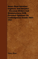 Henry Root Surveyor  Engineer and Inventor   Personal History and Reminiscences with Personal Opinions on Contemporary Events 1845 1921