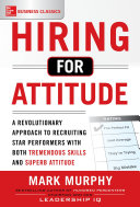 Hiring for Attitude: A Revolutionary Approach to Recruiting and Selecting People with Both Tremendous Skills and Superb Attitude Pdf/ePub eBook