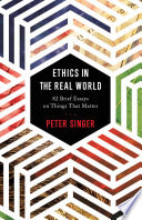 """Ethics in the Real World: 82 Brief Essays on Things That Matter"" by Peter Singer"