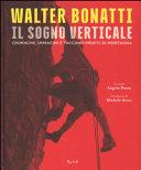 Walter Bonatti. Il sogno verticale. Cronache, immagini e taccuini inediti di montagna