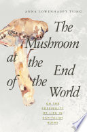 """The Mushroom at the End of the World: On the Possibility of Life in Capitalist Ruins"" by Anna Lowenhaupt Tsing"