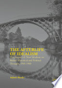 The Afterlife of Idealism The Impact of New Idealism on British Historical and Political Thought, 1945-1980