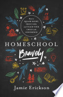 """""""Homeschool Bravely: How to Squash Doubt, Trust God, and Teach Your Child with Confidence"""" by Jamie Erickson"""