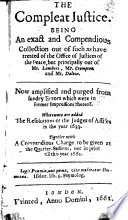 The Compleat Justice  Being an Exact and Compendious Collection Out of Such as Have Treated of the Office of Justices of the Peace  But Principally Out of Mr  Lambert  Mr  Crompton and Mr  Dalton  Etc