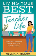 Living Your Best Teacher Life  A Teacher s Guide to Health  Wellness  and Wholeness